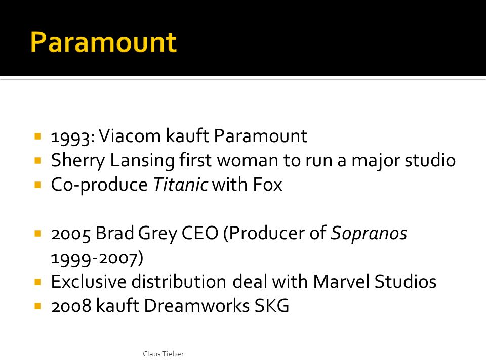 1993: Viacom kauft Paramount Sherry Lansing first woman to run a major studio Co-produce Titanic with Fox 2005 Brad Grey CEO (Producer of Sopranos 1999-2007) Exclusive distribution deal with Marvel Studios 2008 kauft Dreamworks SKG Claus Tieber