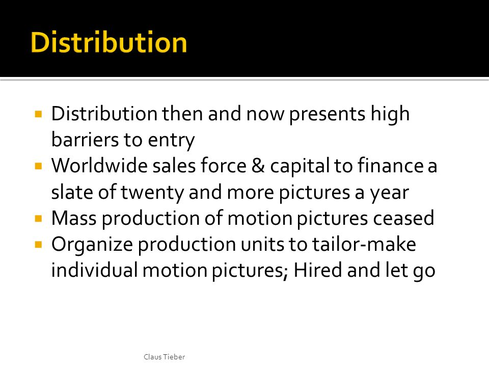 Distribution then and now presents high barriers to entry Worldwide sales force & capital to finance a slate of twenty and more pictures a year Mass production of motion pictures ceased Organize production units to tailor-make individual motion pictures; Hired and let go Claus Tieber