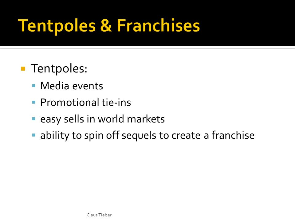 Tentpoles: Media events Promotional tie-ins easy sells in world markets ability to spin off sequels to create a franchise Claus Tieber