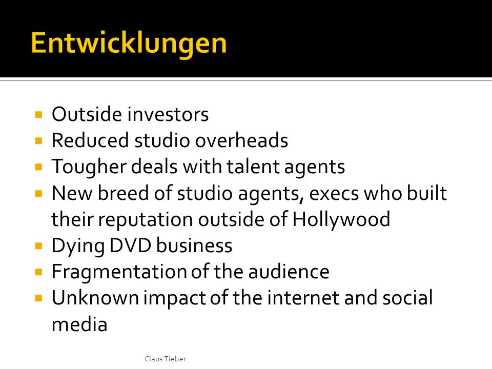 Outside investors Reduced studio overheads Tougher deals with talent agents New breed of studio agents, execs who built their reputation outside of Hollywood Dying DVD business Fragmentation of the audience Unknown impact of the internet and social media Claus Tieber