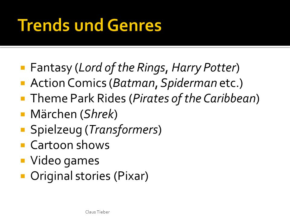 Fantasy (Lord of the Rings, Harry Potter) Action Comics (Batman, Spiderman etc.) Theme Park Rides (Pirates of the Caribbean) Märchen (Shrek) Spielzeug (Transformers) Cartoon shows Video games Original stories (Pixar) Claus Tieber