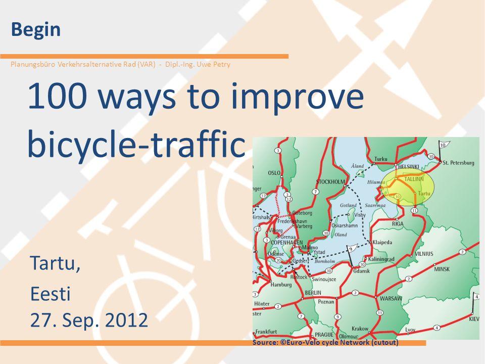 Planungsbüro Verkehrsalternative Rad (VAR) - Dipl.-Ing. Uwe Petry 100 ways to improve bicycle-traffic Tartu, Eesti 27. Sep. 2012 Begin Source: ©Euro-V