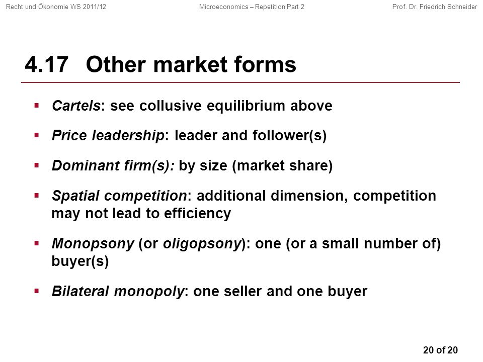 20 of 20 Recht und Ökonomie WS 2011/12Microeconomics – Repetition Part 2Prof. Dr. Friedrich Schneider 4.17 Other market forms Cartels: see collusive e