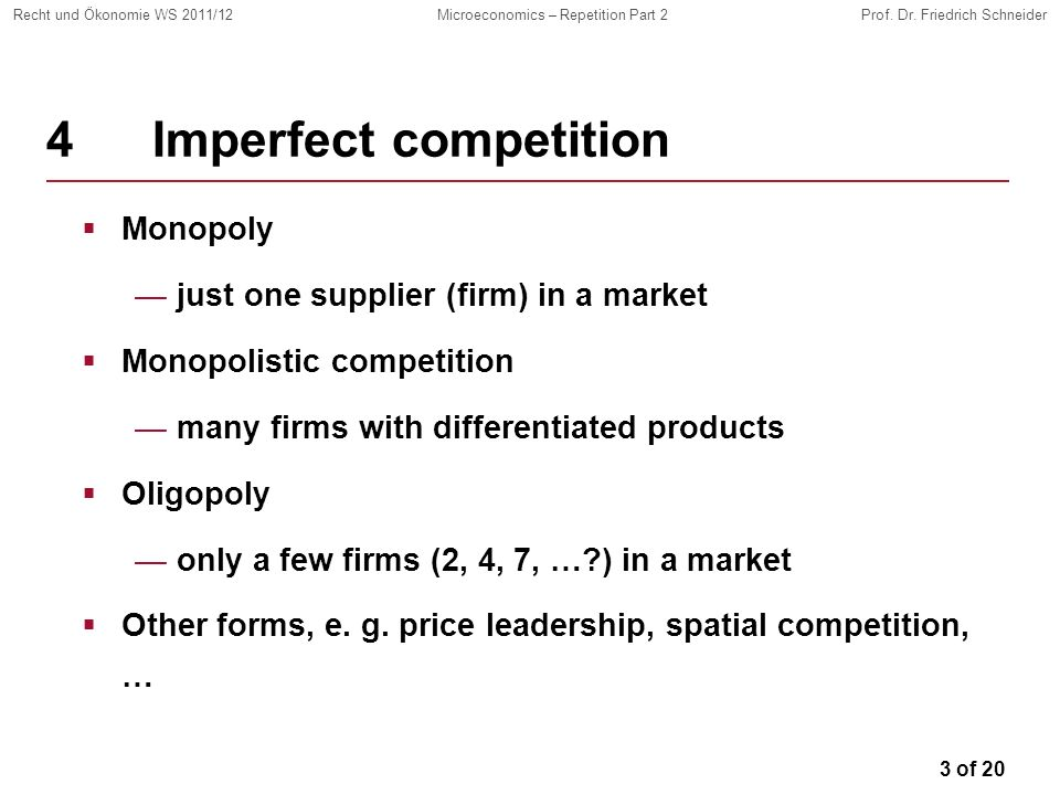 3 of 20 Recht und Ökonomie WS 2011/12Microeconomics – Repetition Part 2Prof. Dr. Friedrich Schneider 4Imperfect competition Monopoly just one supplier