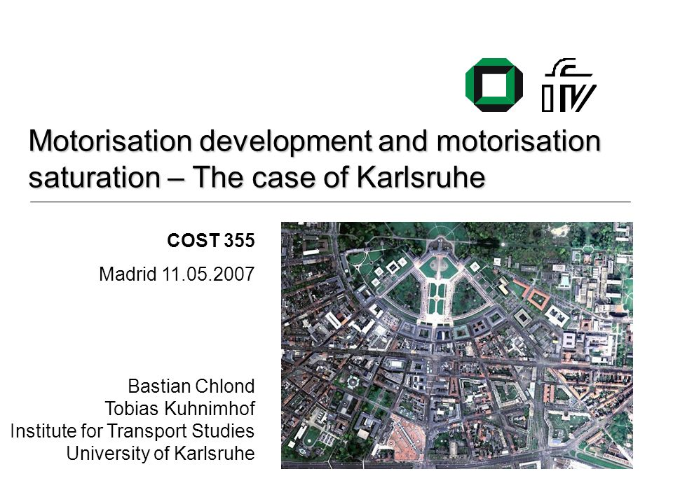 Motorisation development and motorisation saturation – The case of Karlsruhe COST 355 Madrid 11.05.2007 Bastian Chlond Tobias Kuhnimhof Institute for Transport Studies University of Karlsruhe