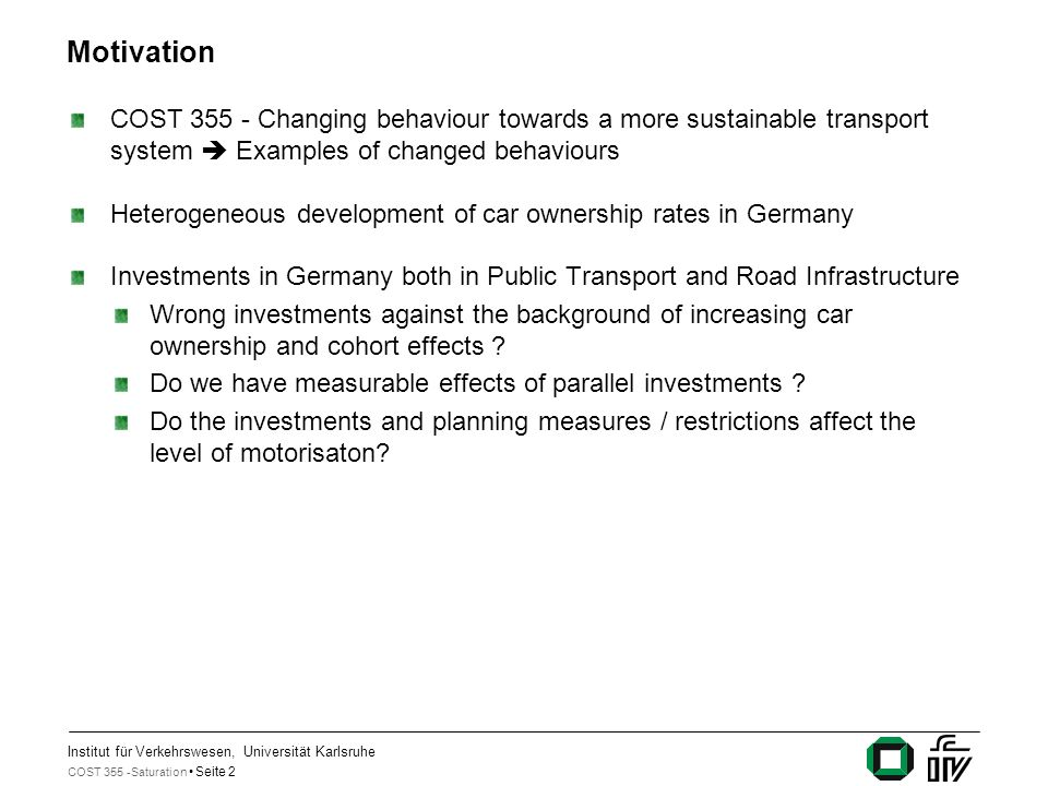 Institut für Verkehrswesen, Universität Karlsruhe COST 355 -Saturation Seite 2 Motivation COST 355 - Changing behaviour towards a more sustainable transport system Examples of changed behaviours Heterogeneous development of car ownership rates in Germany Investments in Germany both in Public Transport and Road Infrastructure Wrong investments against the background of increasing car ownership and cohort effects .