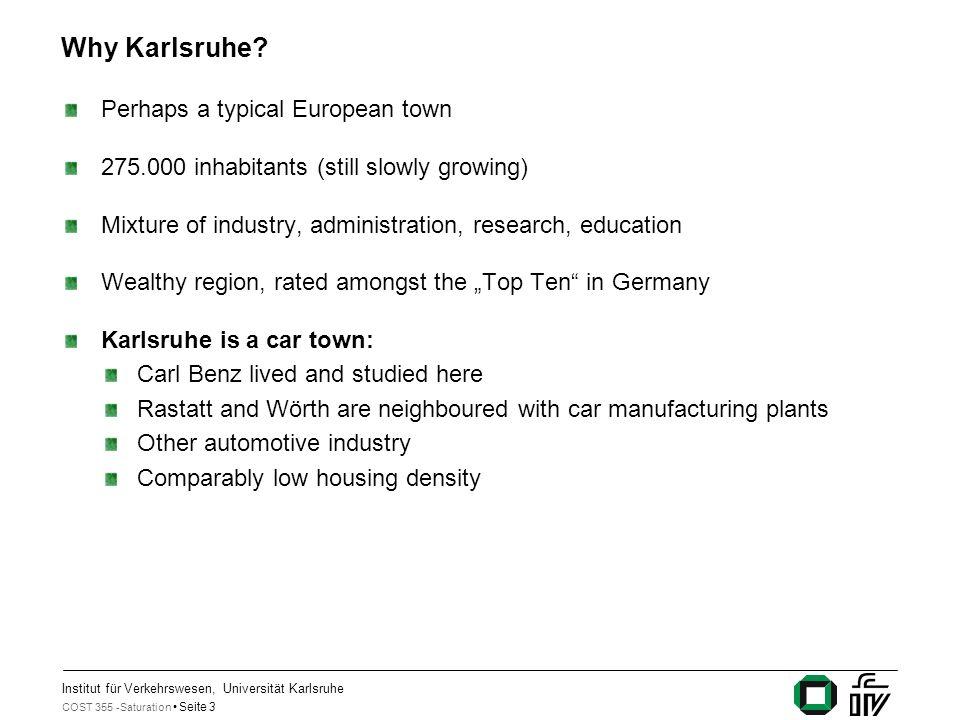 Institut für Verkehrswesen, Universität Karlsruhe COST 355 -Saturation Seite 3 Why Karlsruhe? Perhaps a typical European town 275.000 inhabitants (sti