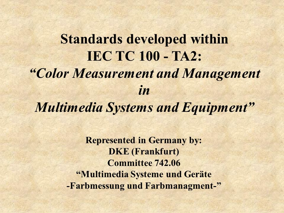 Standards developed within IEC TC 100 - TA2: Color Measurement and Management in Multimedia Systems and Equipment Represented in Germany by: DKE (Fran