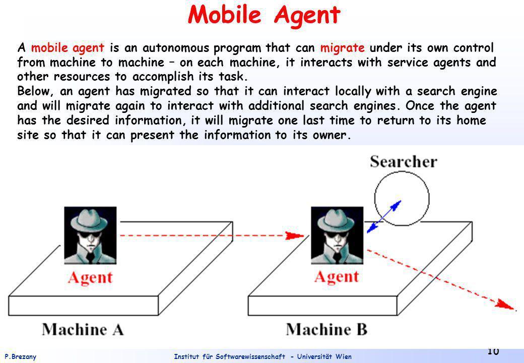 Institut für Softwarewissenschaft - Universität WienP.Brezany 10 Mobile Agent A mobile agent is an autonomous program that can migrate under its own c