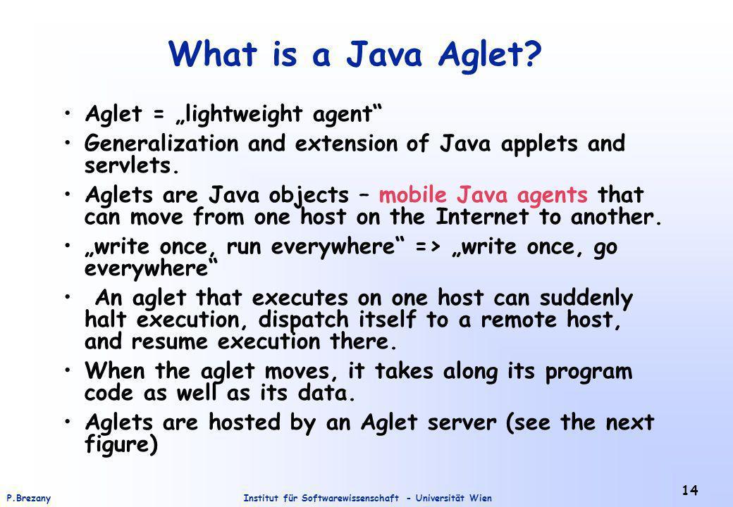 Institut für Softwarewissenschaft - Universität WienP.Brezany 14 What is a Java Aglet? Aglet = lightweight agent Generalization and extension of Java