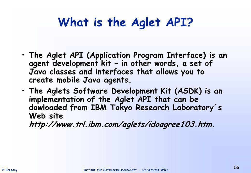 Institut für Softwarewissenschaft - Universität WienP.Brezany 16 What is the Aglet API? The Aglet API (Application Program Interface) is an agent deve