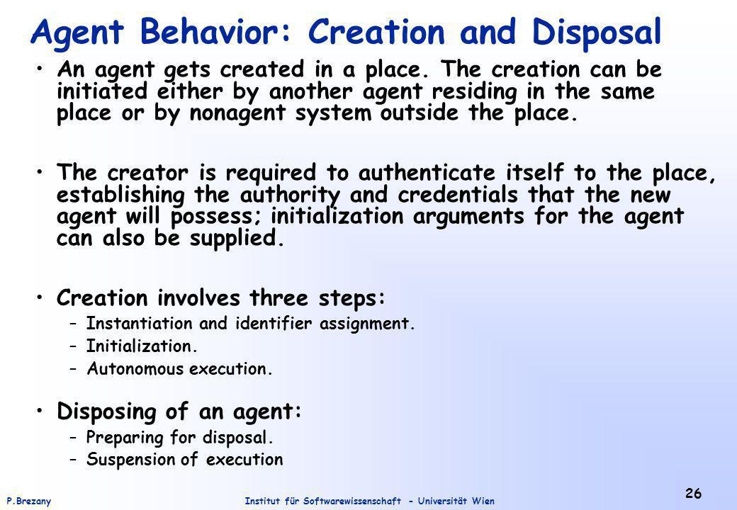 Institut für Softwarewissenschaft - Universität WienP.Brezany 26 Agent Behavior: Creation and Disposal An agent gets created in a place. The creation