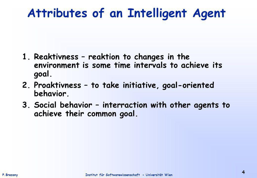 Institut für Softwarewissenschaft - Universität WienP.Brezany 4 Attributes of an Intelligent Agent 1.Reaktivness – reaktion to changes in the environment is some time intervals to achieve its goal.