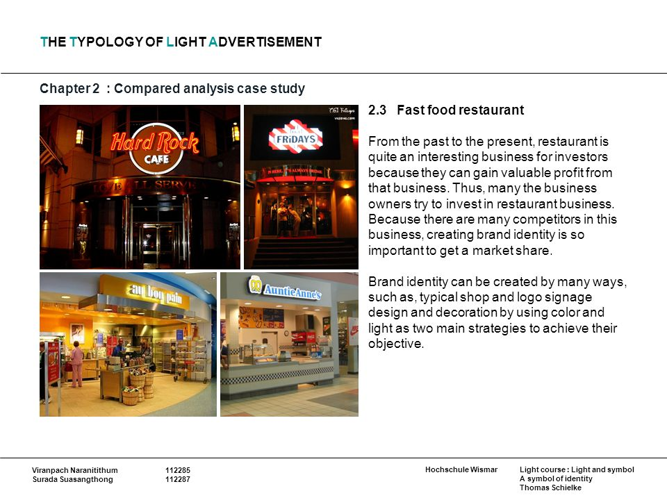Hochschule Wismar Viranpach Naranitithum Surada Suasangthong Light course : Light and symbol A symbol of identity Thomas Schielke THE TYPOLOGY OF LIGHT ADVERTISEMENT Chapter 2: Compared analysis case study 2.3 Fast food restaurant From the past to the present, restaurant is quite an interesting business for investors because they can gain valuable profit from that business.