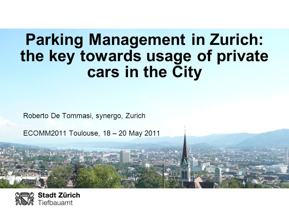 Parking Management in Zurich: the key towards usage of private cars in the City Roberto De Tommasi, synergo, Zurich ECOMM2011 Toulouse, 18 – 20 May 2011