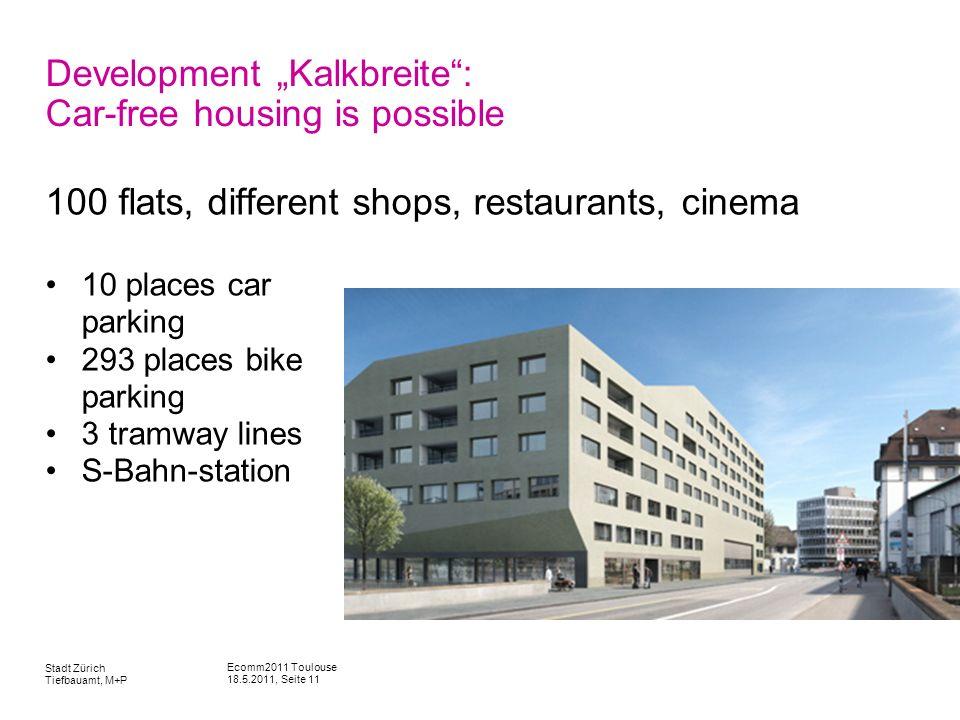Ecomm2011 Toulouse 18.5.2011, Seite 11 Stadt Zürich Tiefbauamt, M+P Development Kalkbreite: Car-free housing is possible 100 flats, different shops, r