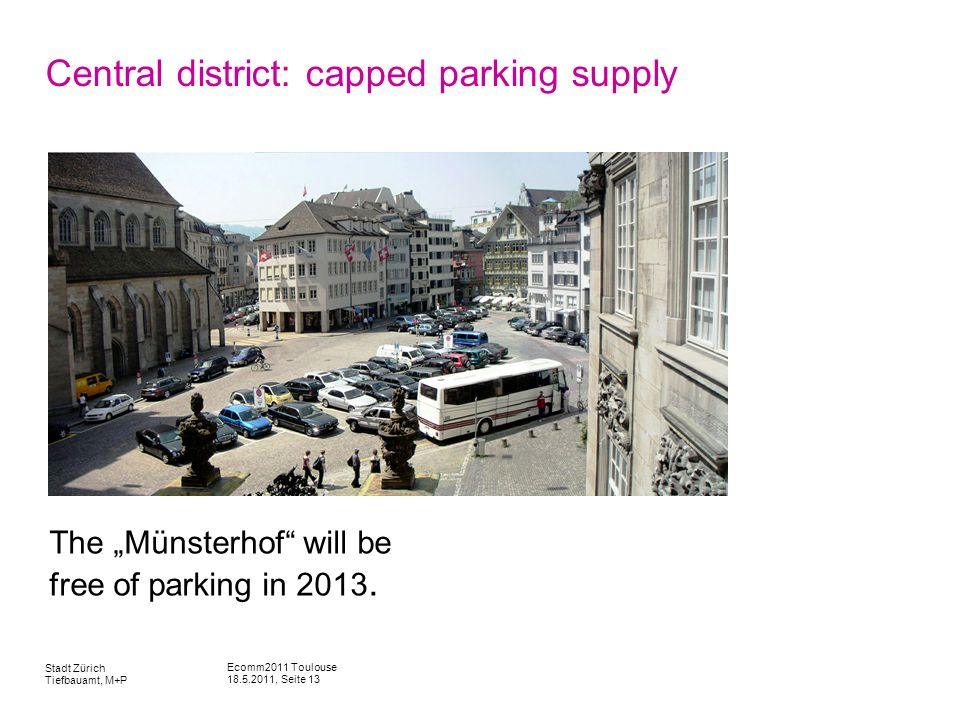 Ecomm2011 Toulouse 18.5.2011, Seite 13 Stadt Zürich Tiefbauamt, M+P Central district: capped parking supply The Münsterhof will be free of parking in 2013.