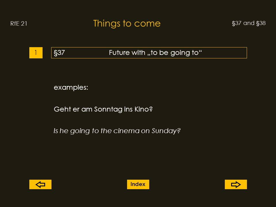 §37 and §38 Things to come RfE 21 §37Future with to be going to1 examples: Geht er am Sonntag ins Kino.