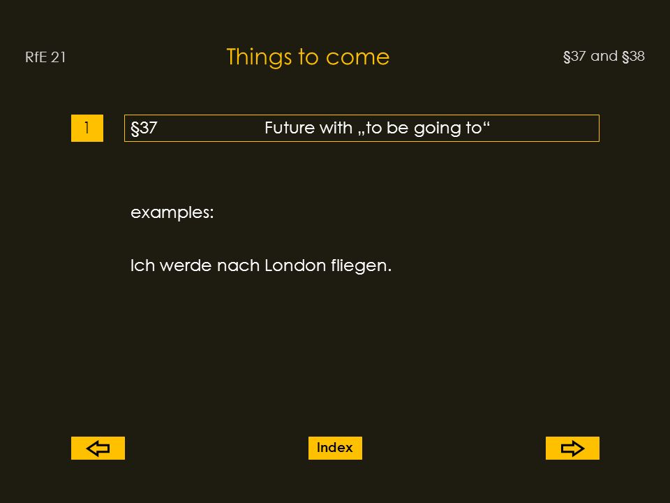 §37 and §38 Things to come RfE 21 §37Future with to be going to1 examples: Ich werde nach London fliegen.