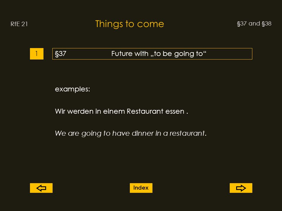 §37 and §38 Things to come RfE 21 §37Future with to be going to1 examples: Wir werden in einem Restaurant essen.