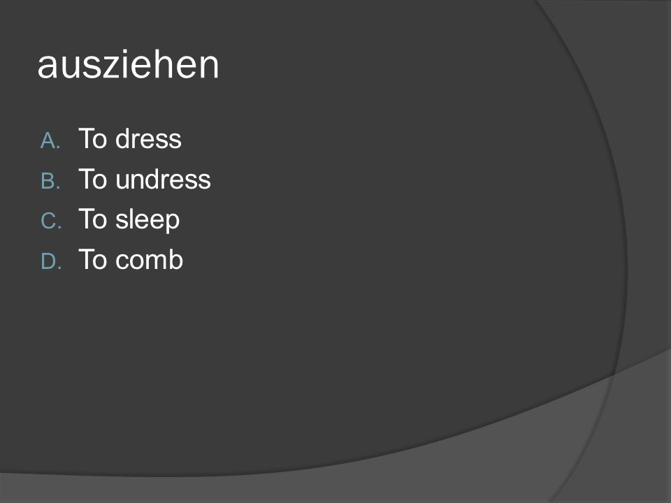 ausziehen A. To dress B. To undress C. To sleep D. To comb