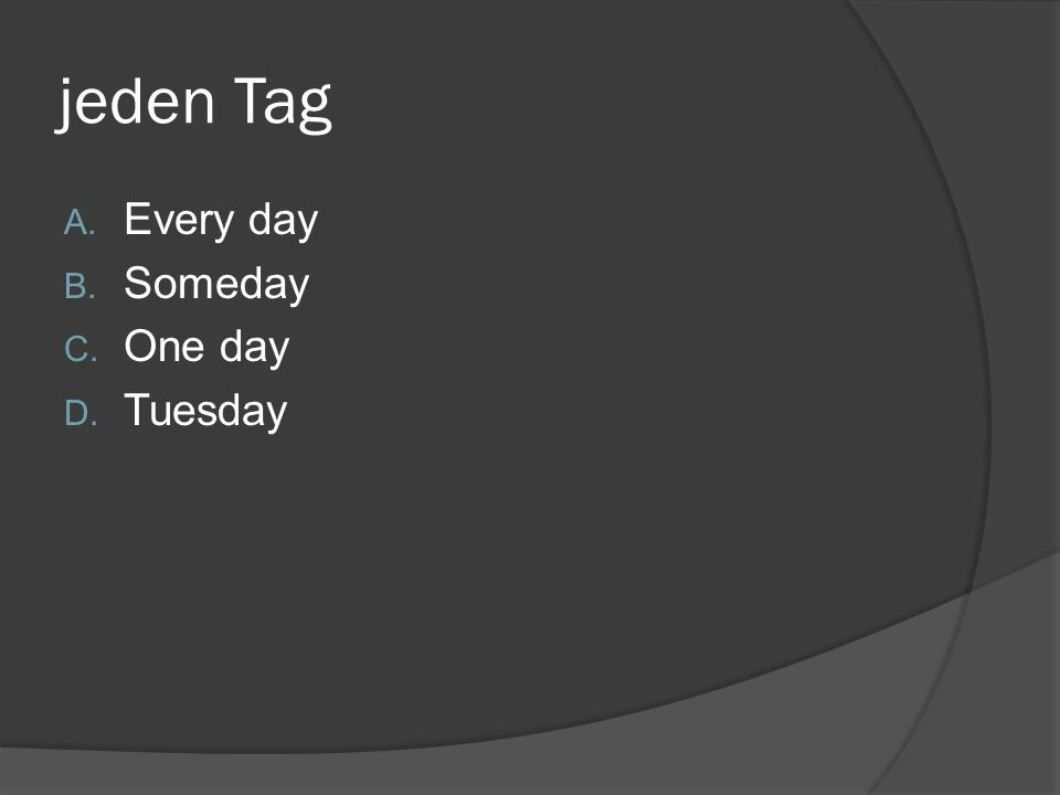 jeden Tag A. Every day B. Someday C. One day D. Tuesday