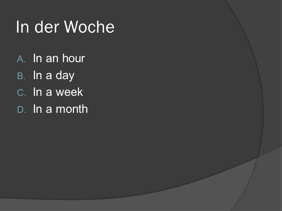 In der Woche A. In an hour B. In a day C. In a week D. In a month