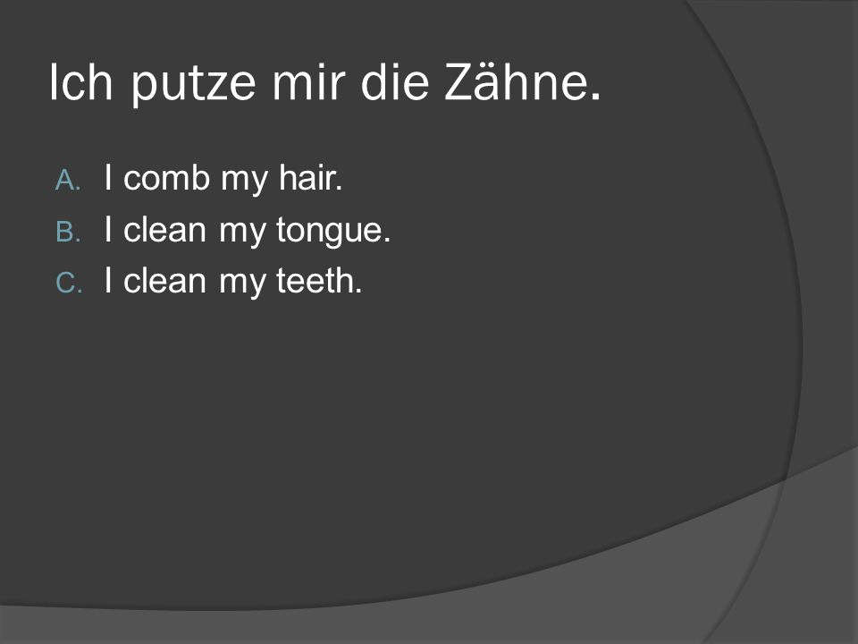 Ich putze mir die Zähne. A. I comb my hair. B. I clean my tongue. C. I clean my teeth.
