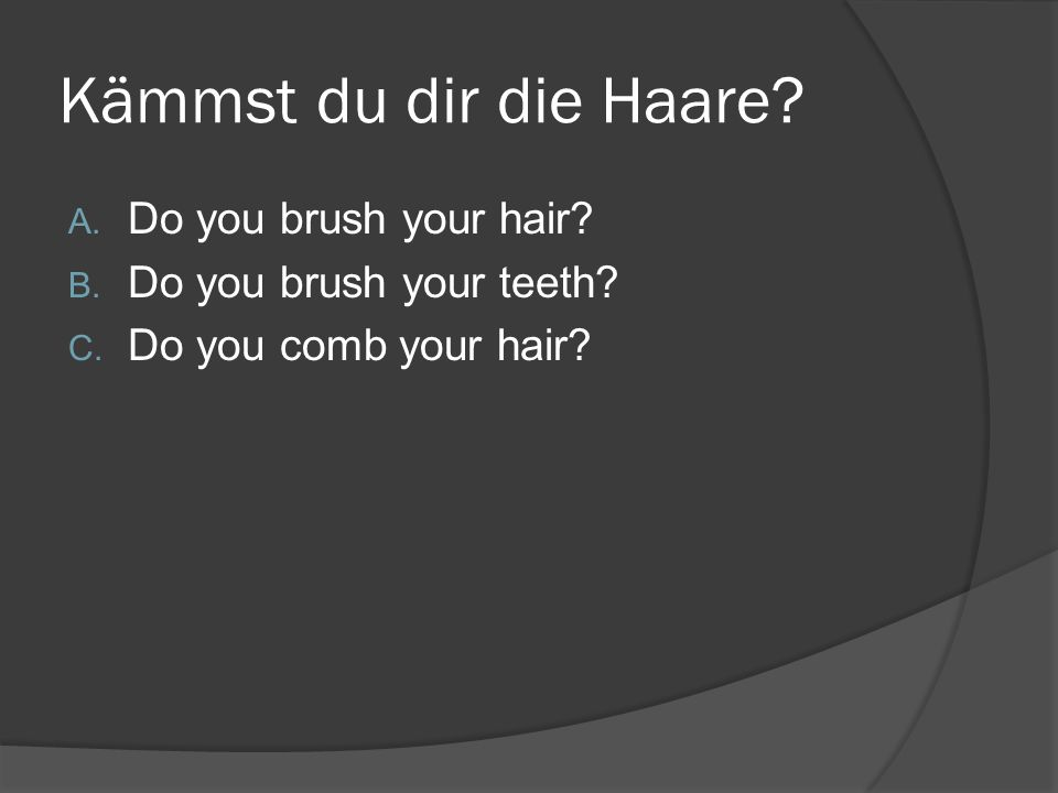 Kämmst du dir die Haare? A. Do you brush your hair? B. Do you brush your teeth? C. Do you comb your hair?