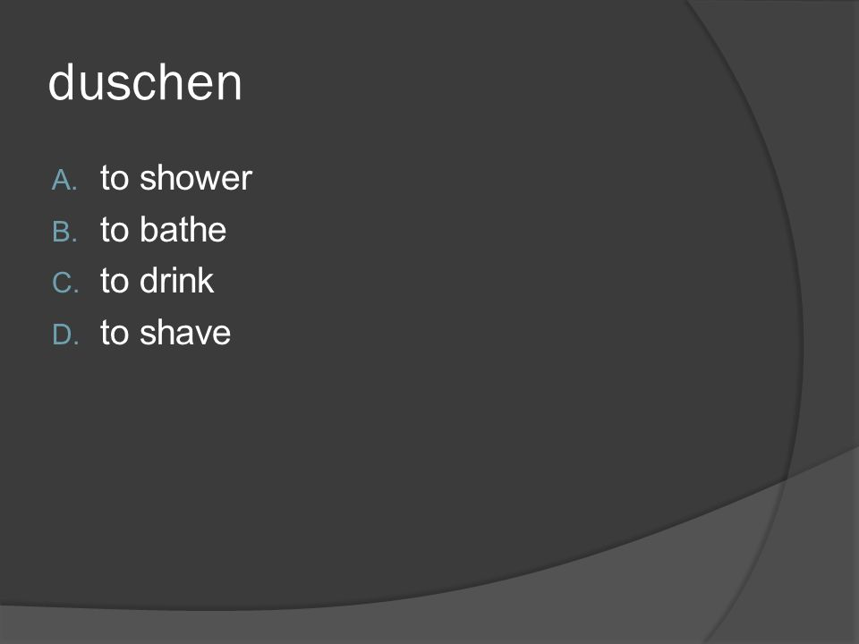 duschen A. to shower B. to bathe C. to drink D. to shave