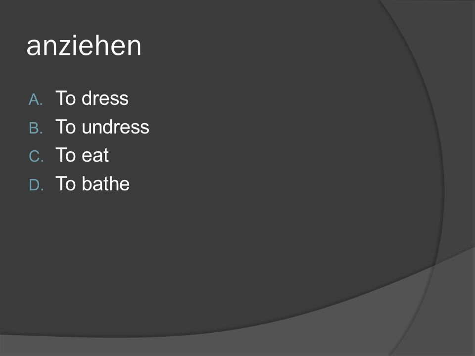 anziehen A. To dress B. To undress C. To eat D. To bathe
