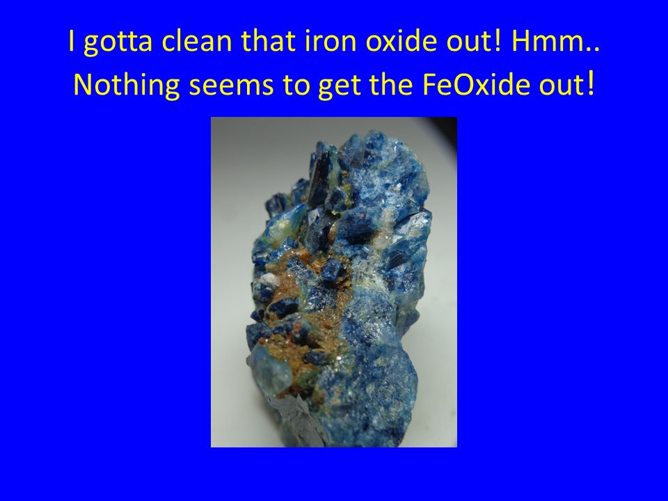I gotta clean that iron oxide out! Hmm.. Nothing seems to get the FeOxide out !