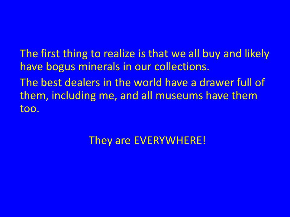 The first thing to realize is that we all buy and likely have bogus minerals in our collections. The best dealers in the world have a drawer full of t