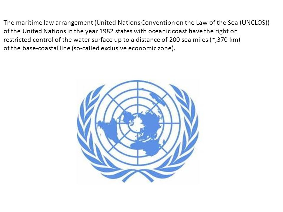 The maritime law arrangement (United Nations Convention on the Law of the Sea (UNCLOS)) of the United Nations in the year 1982 states with oceanic coast have the right on restricted control of the water surface up to a distance of 200 sea miles (~,370 km) of the base-coastal line (so-called exclusive economic zone).