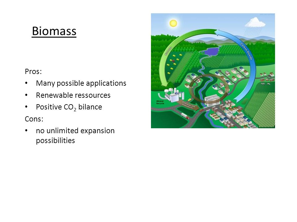 Biomass Pros: Many possible applications Renewable ressources Positive CO 2 bilance Cons: no unlimited expansion possibilities