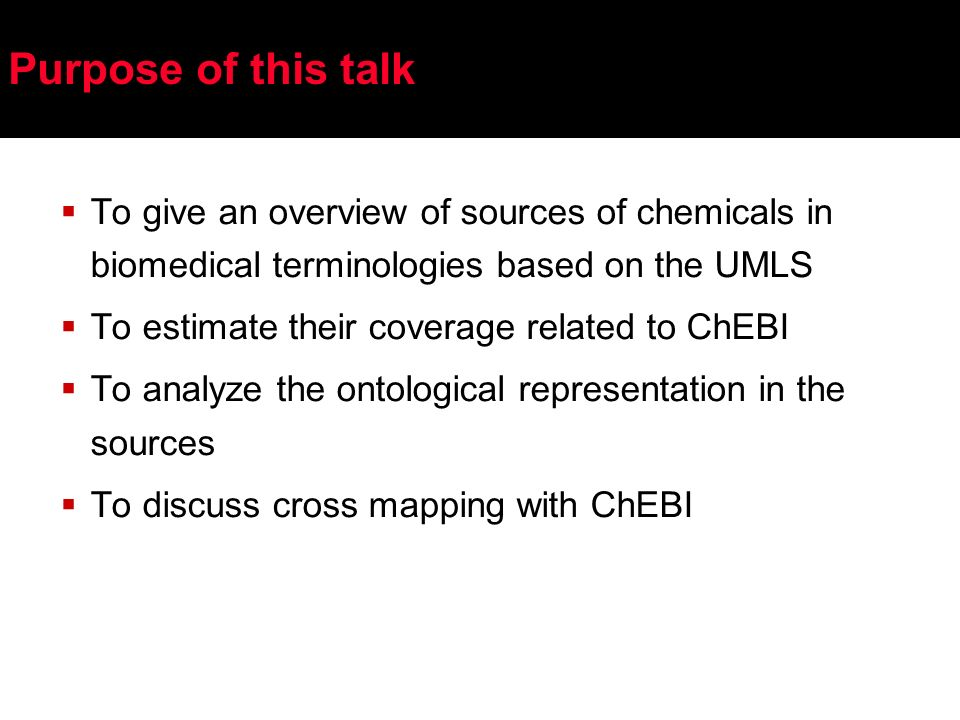 Purpose of this talk To give an overview of sources of chemicals in biomedical terminologies based on the UMLS To estimate their coverage related to ChEBI To analyze the ontological representation in the sources To discuss cross mapping with ChEBI