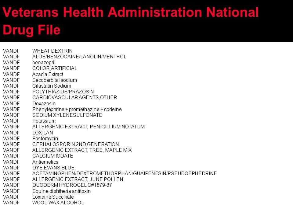 Veterans Health Administration National Drug File VANDFWHEAT DEXTRIN VANDFALOE/BENZOCAINE/LANOLIN/MENTHOL VANDFbenazepril VANDFCOLOR,ARTIFICIAL VANDFAcacia Extract VANDFSecobarbital sodium VANDFCilastatin Sodium VANDFPOLYTHIAZIDE/PRAZOSIN VANDFCARDIOVASCULAR AGENTS,OTHER VANDFDoxazosin VANDFPhenylephrine + promethazine + codeine VANDFSODIUM XYLENESULFONATE VANDFPotassium VANDFALLERGENIC EXTRACT, PENICILLIUM NOTATUM VANDFLOXILAN VANDFFosfomycin VANDFCEPHALOSPORIN 2ND GENERATION VANDFALLERGENIC EXTRACT, TREE, MAPLE MIX VANDFCALCIUM IODATE VANDFAntiemetics VANDFDYE EVANS BLUE VANDFACETAMINOPHEN/DEXTROMETHORPHAN/GUAIFENESIN/PSEUDOEPHEDRINE VANDFALLERGENIC EXTRACT, JUNE POLLEN VANDFDUODERM HYDROGEL C#1879-87 VANDFEquine diphtheria antitoxin VANDFLoxipine Succinate VANDFWOOL WAX ALCOHOL
