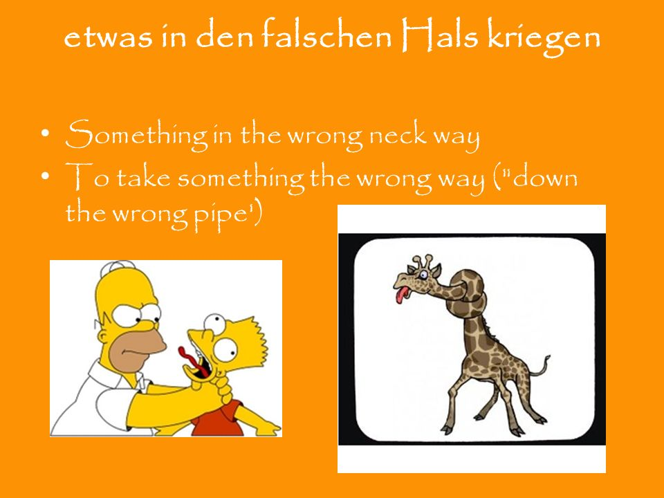 etwas in den falschen Hals kriegen Something in the wrong neck way To take something the wrong way ( down the wrong pipe )