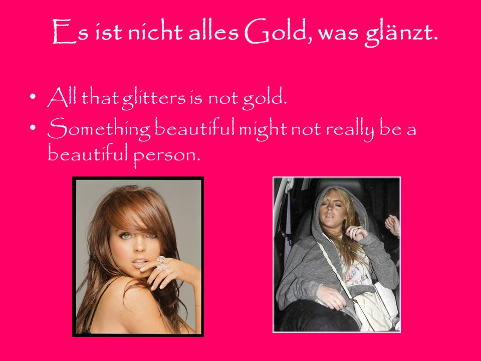 Es ist nicht alles Gold, was glänzt. All that glitters is not gold. Something beautiful might not really be a beautiful person.