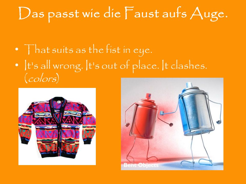 Das passt wie die Faust aufs Auge. That suits as the fist in eye. It's all wrong. It's out of place. It clashes. (colors)