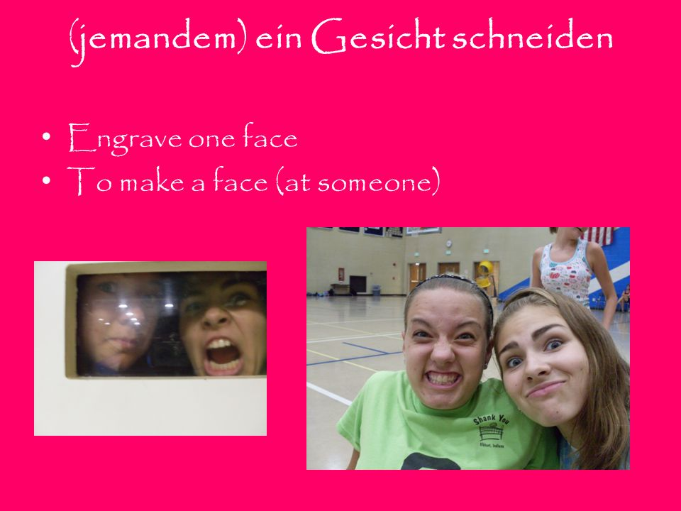 (jemandem) ein Gesicht schneiden Engrave one face To make a face (at someone)