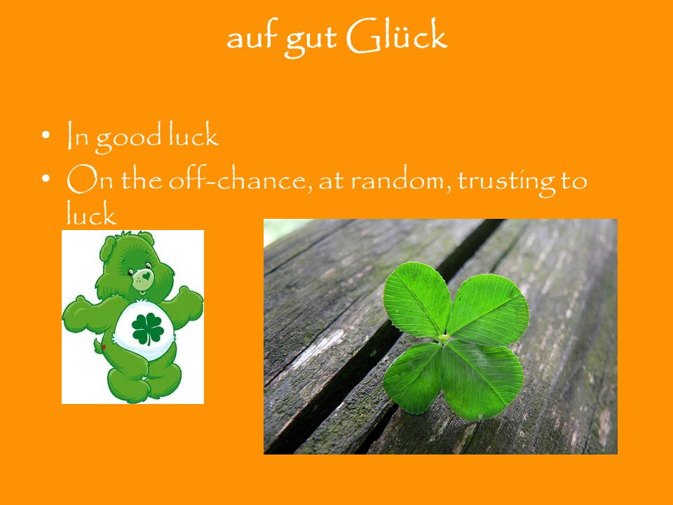 auf gut Glück In good luck On the off-chance, at random, trusting to luck