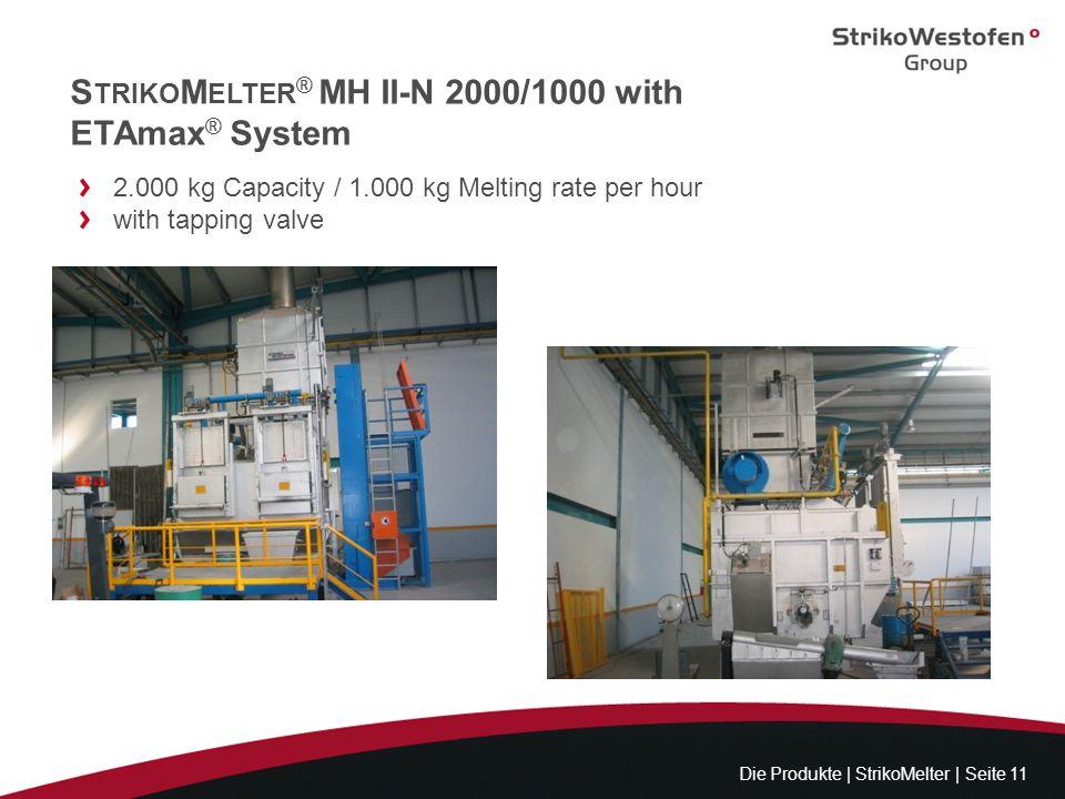 S TRIKO M ELTER ® MH II-N 2000/1000 with ETAmax ® System Die Produkte | StrikoMelter | Seite 11 2.000 kg Capacity / 1.000 kg Melting rate per hour wit
