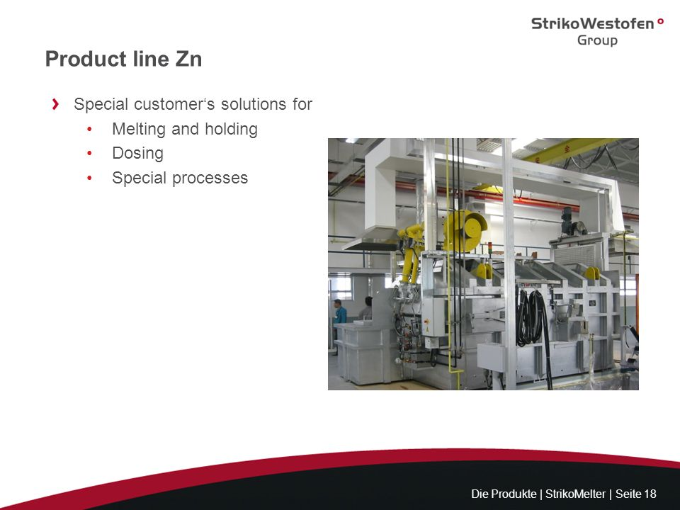 Product line Zn Die Produkte | StrikoMelter | Seite 18 Special customers solutions for Melting and holding Dosing Special processes