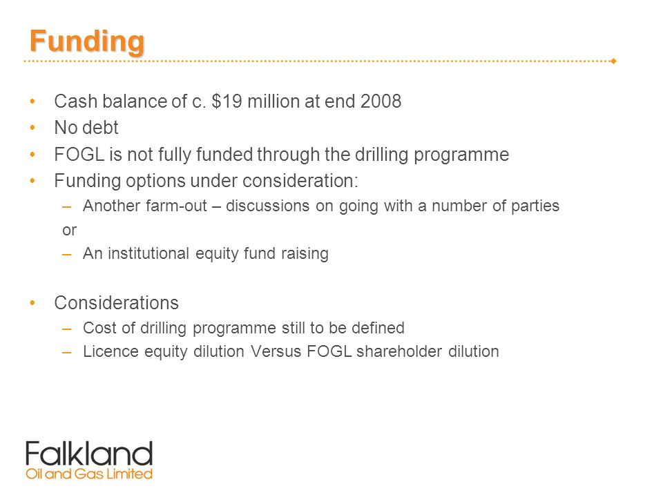 Funding Cash balance of c. $19 million at end 2008 No debt FOGL is not fully funded through the drilling programme Funding options under consideration