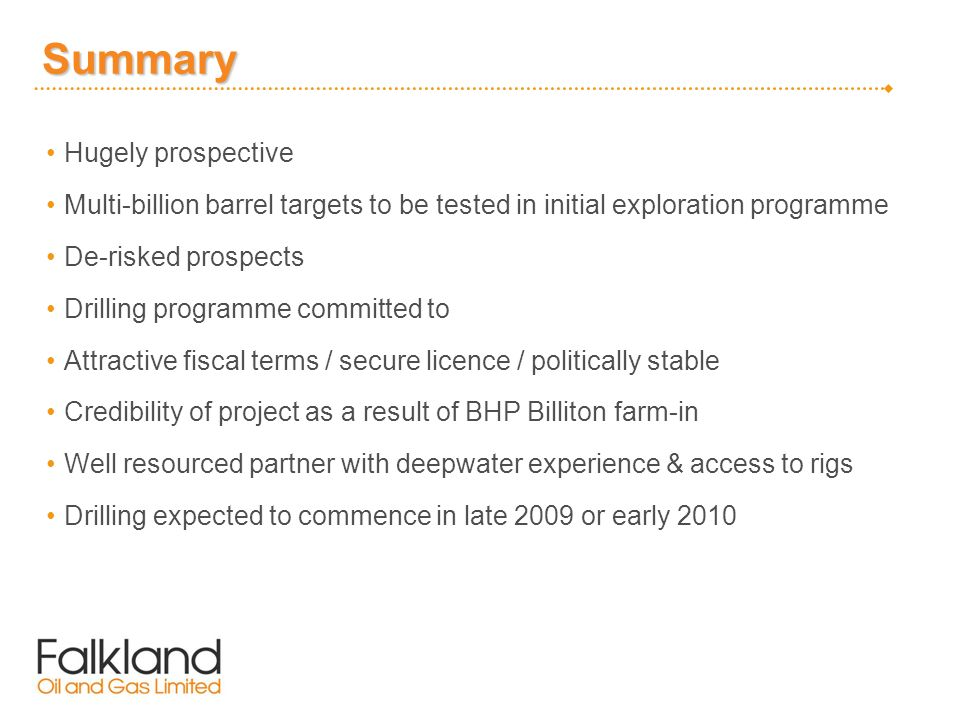 Summary Hugely prospective Multi-billion barrel targets to be tested in initial exploration programme De-risked prospects Drilling programme committed to Attractive fiscal terms / secure licence / politically stable Credibility of project as a result of BHP Billiton farm-in Well resourced partner with deepwater experience & access to rigs Drilling expected to commence in late 2009 or early 2010