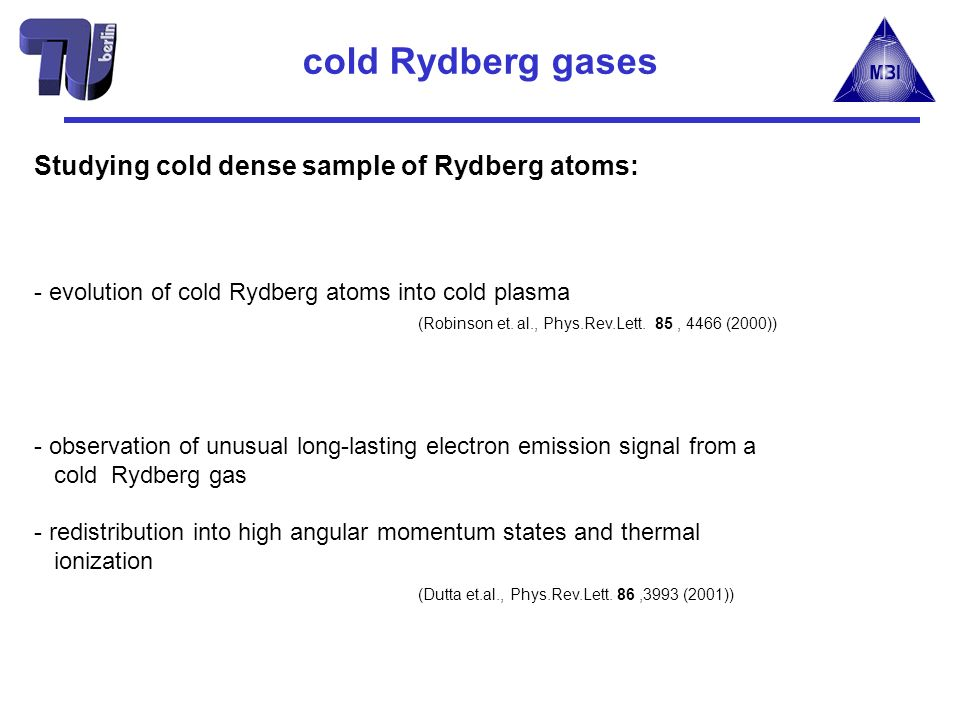 Studying cold dense sample of Rydberg atoms: - evolution of cold Rydberg atoms into cold plasma (Robinson et. al., Phys.Rev.Lett. 85, 4466 (2000)) - o