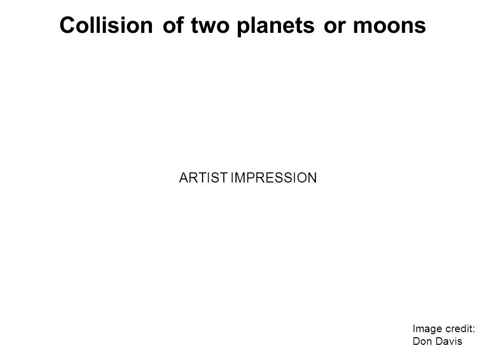 Collision of two planets or moons Image credit: Don Davis ARTIST IMPRESSION