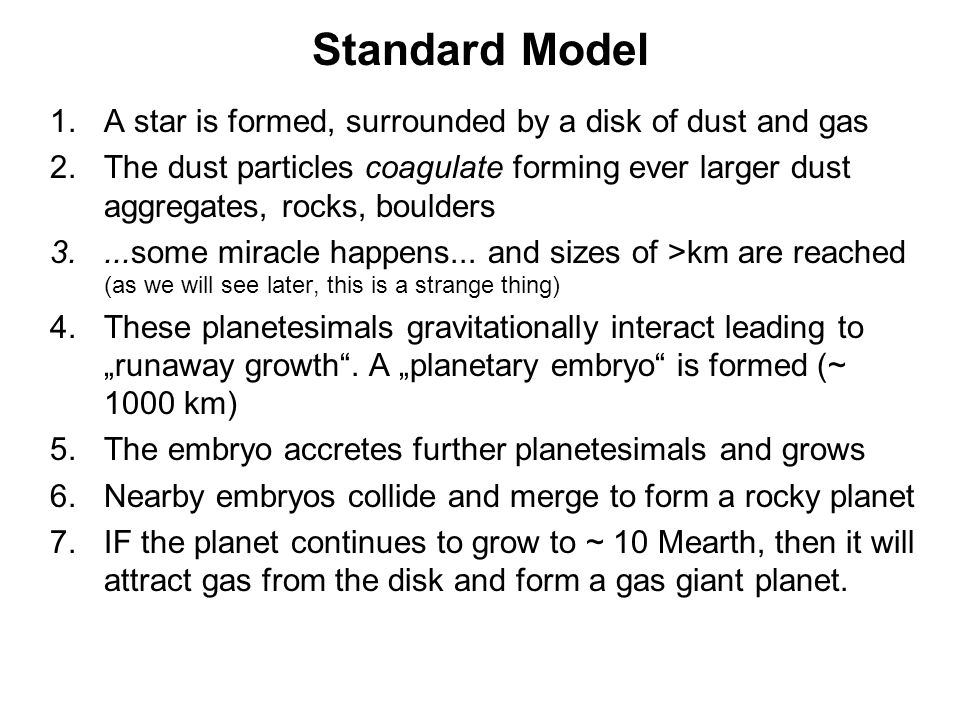 Standard Model 1.A star is formed, surrounded by a disk of dust and gas 2.The dust particles coagulate forming ever larger dust aggregates, rocks, bou