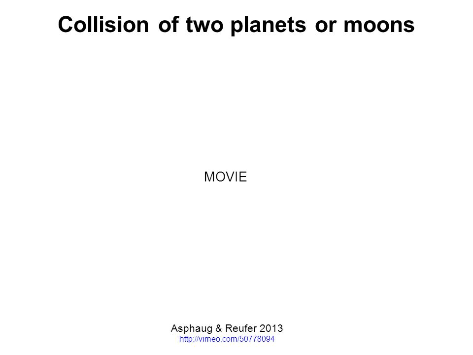 Collision of two planets or moons Asphaug & Reufer 2013 http://vimeo.com/50778094 MOVIE